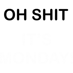 Oh shit it's monday!