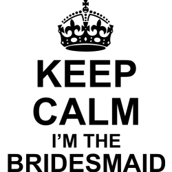Keep calm I'm the bridesmaid