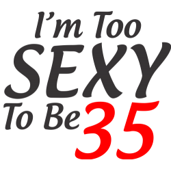 I'm too sexy to be 35