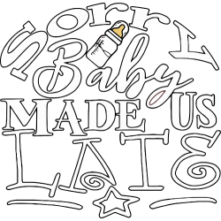 Sorry Baby Made Us Late
