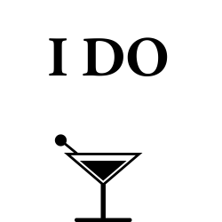 Before she says I DO let's have a drink or two