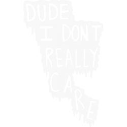 Dude I Don't Really Care
